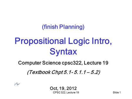 CPSC 322, Lecture 19Slide 1 (finish Planning) Propositional Logic Intro, Syntax Computer Science cpsc322, Lecture 19 (Textbook Chpt 5.1- 5.1.1 – 5.2) Oct,