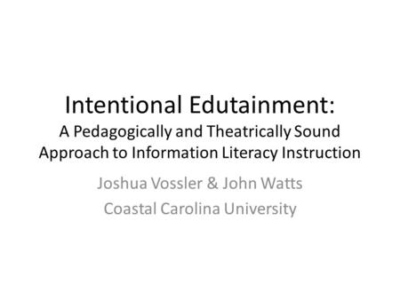 Intentional Edutainment: A Pedagogically and Theatrically Sound Approach to Information Literacy Instruction Joshua Vossler & John Watts Coastal Carolina.