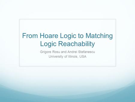 From Hoare Logic to Matching Logic Reachability Grigore Rosu and Andrei Stefanescu University of Illinois, USA.