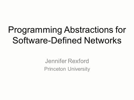 Programming Abstractions for Software-Defined Networks Jennifer Rexford Princeton University.
