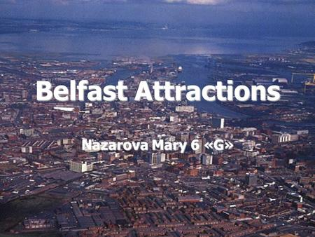 Belfast Attractions Nazarova Mary 6 «G». Belfast is a beautiful city with a lot of attractions which give an opportunity for an enjoyable day out. enjoyable.