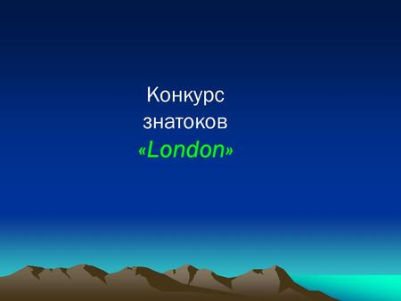 Конкурс знатоков «London». London – the Capital of the UK London is the capital of Great Britain. It's a very old city. It is two thousand years old.