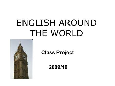ENGLISH AROUND THE WORLD Class Project 2009/10. As you know there are many countries where the English language is spoken. For instance: