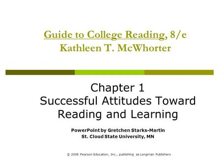 © 2008 Pearson Education, Inc., publishing as Longman Publishers Guide to College Reading, 8/e Kathleen T. McWhorter Chapter 1 Successful Attitudes Toward.