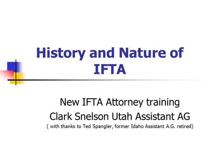 History and Nature of IFTA New IFTA Attorney training Clark Snelson Utah Assistant AG ( with thanks to Ted Spangler, former Idaho Assistant A.G. retired)