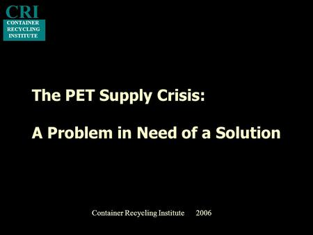The PET Supply Crisis: A Problem in Need of a Solution CONTAINER RECYCLING INSTITUTE CRI Container Recycling Institute 2006.