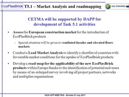 KICK-OFF MEETING - Brindisi 21 July 2011 EcoPlasBrick T5.1 – Market Analysis and roadmapping Assess the European construction market for the introduction.