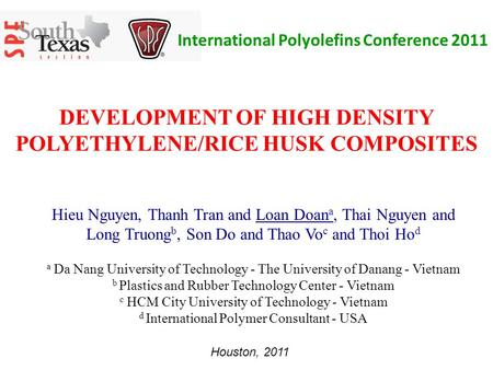 DEVELOPMENT OF HIGH DENSITY POLYETHYLENE/RICE HUSK COMPOSITES Hieu Nguyen, Thanh Tran and Loan Doan a, Thai Nguyen and Long Truong b, Son Do and Thao Vo.