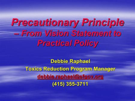 Precautionary Principle – From Vision Statement to Practical Policy Precautionary Principle – From Vision Statement to Practical Policy Debbie Raphael.