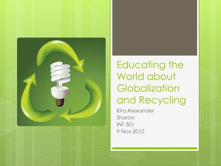Educating the World about Globalization and Recycling Kira Alexander Sharon INT 301 9 Nov 2015.