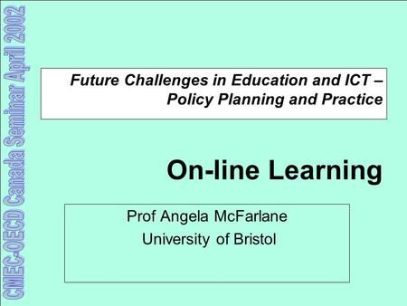 Future Challenges in Education and ICT – Policy Planning and Practice On-line Learning Prof Angela McFarlane University of Bristol.