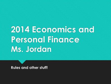 2014 Economics and Personal Finance Ms. Jordan Rules and other stuff!