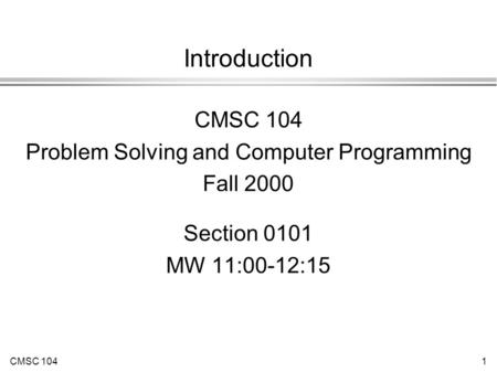 CMSC 1041 Introduction CMSC 104 Problem Solving and Computer Programming Fall 2000 Section 0101 MW 11:00-12:15.