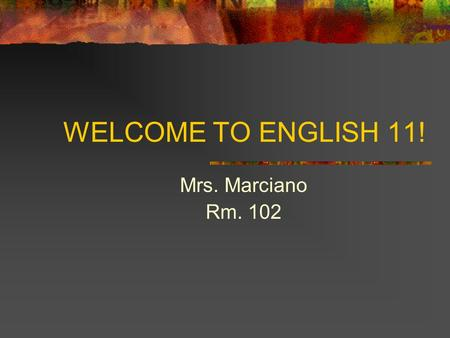 WELCOME TO ENGLISH 11! Mrs. Marciano Rm. 102. About Mrs. Marciano Background & Education Philosophy Why English?