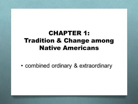 CHAPTER 1: Tradition & Change among Native Americans combined ordinary & extraordinary.