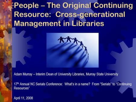 People – The Original Continuing Resource: Cross-generational Management in Libraries Adam Murray – Interim Dean of University Libraries, Murray State.