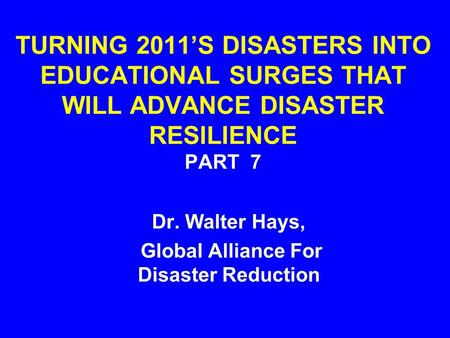 TURNING 2011'S DISASTERS INTO EDUCATIONAL SURGES THAT WILL ADVANCE DISASTER RESILIENCE PART 7 Dr. Walter Hays, Global Alliance For Disaster Reduction.