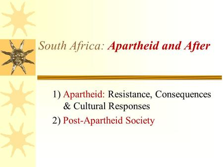 South Africa: Apartheid and After 1) Apartheid: Resistance, Consequences & Cultural Responses 2) Post-Apartheid Society.