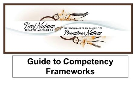 Guide to Competency Frameworks. 2 FNHM Competencies Framework Project History –Indian Health Policy (1979) and RCAP recommended to build more capacity.