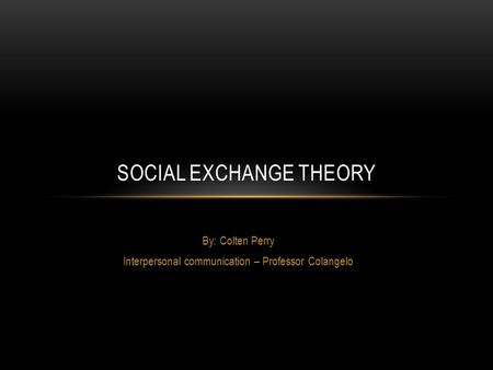 By: Colten Perry Interpersonal communication – Professor Colangelo SOCIAL EXCHANGE THEORY.