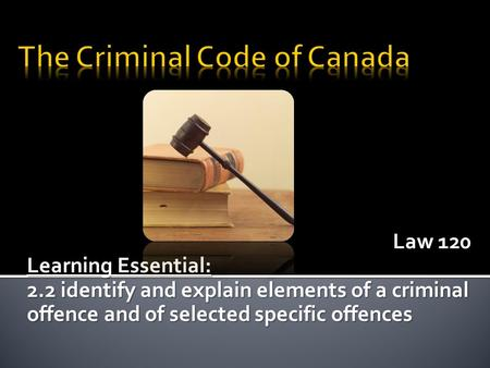 Law 120 Learning Essential: 2.2 identify and explain elements of a criminal offence and of selected specific offences.