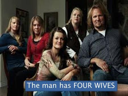 The man has FOUR WIVES. Polygamy (from polys gamos, translated literally in Laten Greek as many married). It is a marriage which includes more than.