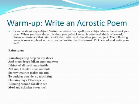 Warm-up: Write an Acrostic Poem It can be about any subject. Write the letters that spell your subject down the side of your page. When you have done this.