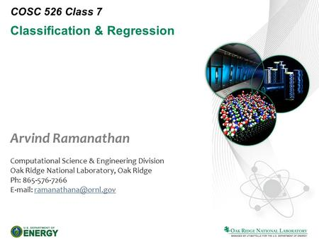 Classification & Regression COSC 526 Class 7 Arvind Ramanathan Computational Science & Engineering Division Oak Ridge National Laboratory, Oak Ridge Ph: