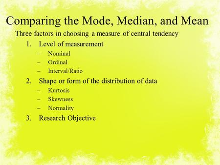 Comparing the Mode, Median, and Mean Three factors in choosing a measure of central tendency 1.Level of measurement –Nominal –Ordinal –Interval/Ratio 2.Shape.