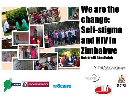 We are the change: Self-stigma and HIV in Zimbabwe Deirdre Ní Cheallaigh.