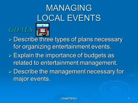 CHAPTER 41 MANAGING LOCAL EVENTS GOALS  Describe three types of plans necessary for organizing entertainment events.  Explain the importance of budgets.