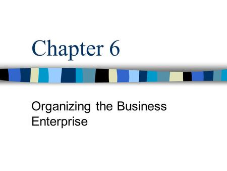 Chapter 6 Organizing the Business Enterprise. What is Organizational Structure? Specification of the jobs to be done within an organization and the ways.