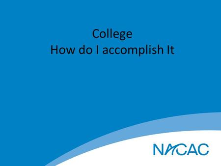 College How do I accomplish It. Set the Stage for Dreams to Become Reality Start thinking about College now Where do you want to go and what do you want.