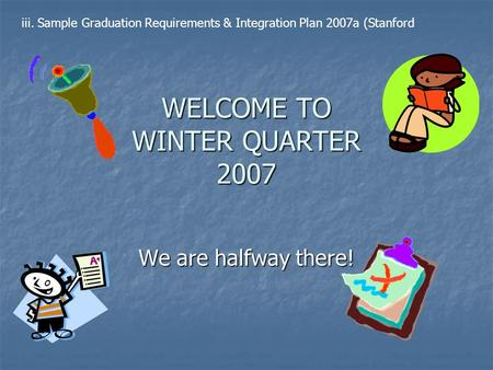 WELCOME TO WINTER QUARTER 2007 We are halfway there! iii. Sample Graduation Requirements & Integration Plan 2007a (Stanford.