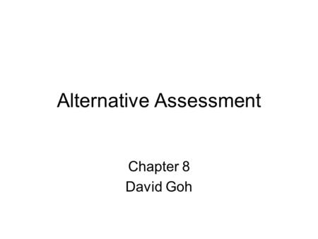 Alternative Assessment Chapter 8 David Goh. Factors Increasing Awareness and Development of Alternative Assessment Educational reform movement Goals 2000,