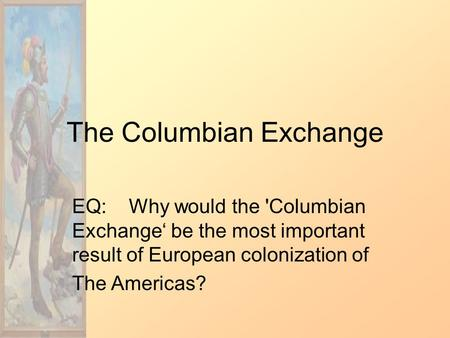 The Columbian Exchange EQ: Why would the 'Columbian Exchange' be the most important result of European colonization of The Americas?