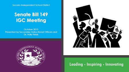 Socorro Independent School District Senate Bill 149 IGC Meeting October 2015 Presented by Secondary Instructional Officers and Dr. Holly Fields.