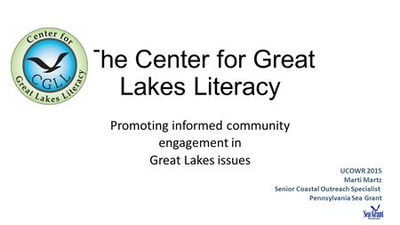 The Center for Great Lakes Literacy Promoting informed community engagement in Great Lakes issues UCOWR 2015 Marti Martz Senior Coastal Outreach Specialist.