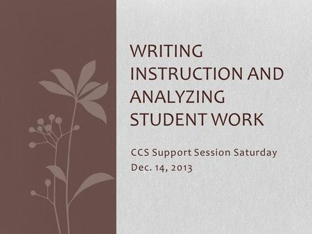 CCS Support Session Saturday Dec. 14, 2013 WRITING INSTRUCTION AND ANALYZING STUDENT WORK.