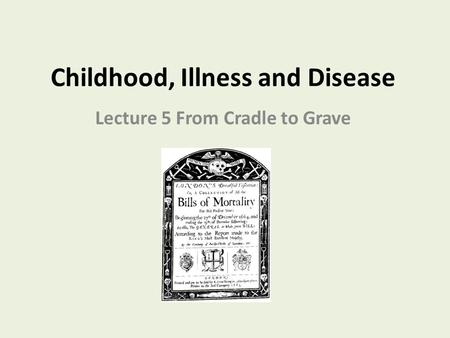 Childhood, Illness and Disease Lecture 5 From Cradle to Grave.