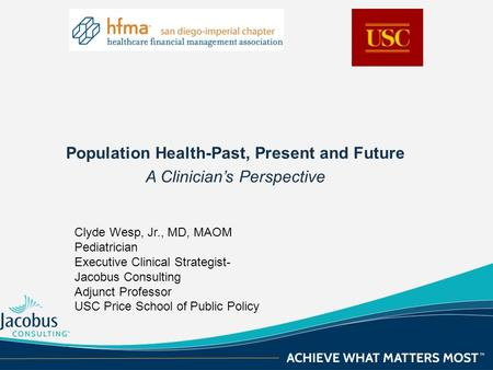 Population Health-Past, Present and Future A Clinician's Perspective Clyde Wesp, Jr., MD, MAOM Pediatrician Executive Clinical Strategist- Jacobus Consulting.