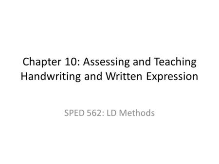 Chapter 10: Assessing and Teaching Handwriting and Written Expression SPED 562: LD Methods.