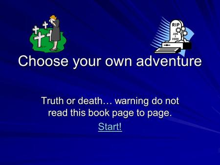 Choose your own adventure Truth or death… warning do not read this book page to page. Start!