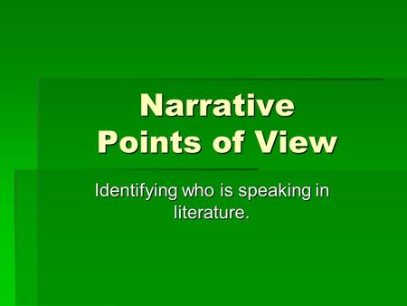 Narrative Points of View Identifying who is speaking in literature.