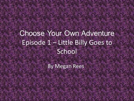 Choose Your Own Adventure Episode 1 – Little Billy Goes to School