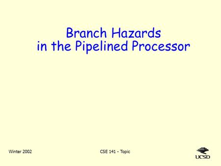 Winter 2002CSE 141 - Topic Branch Hazards in the Pipelined Processor.