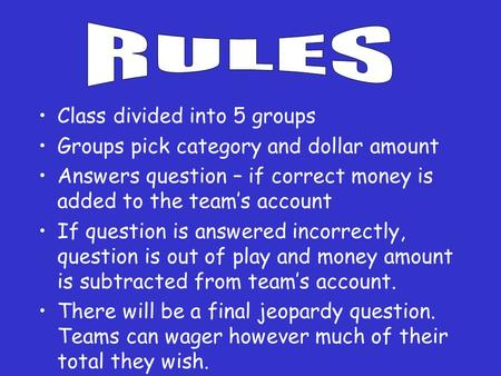 Class divided into 5 groups Groups pick category and dollar amount Answers question – if correct money is added to the team's account If question is answered.