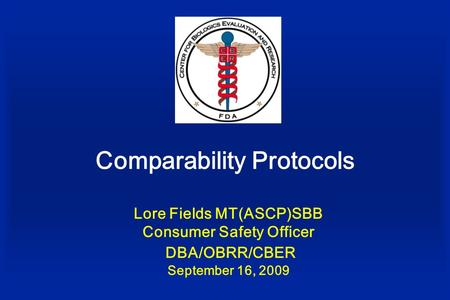 Comparability Protocols Lore Fields MT(ASCP)SBB Consumer Safety Officer DBA/OBRR/CBER September 16, 2009.