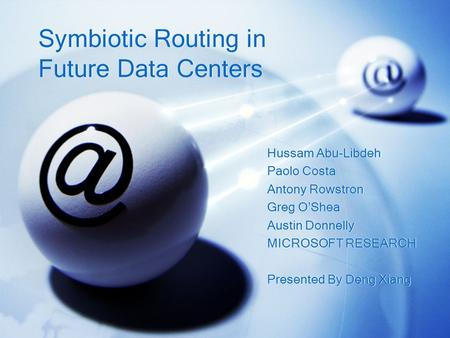 Symbiotic Routing in Future Data Centers Hussam Abu-Libdeh Paolo Costa Antony Rowstron Greg O'Shea Austin Donnelly MICROSOFT RESEARCH Presented By Deng.