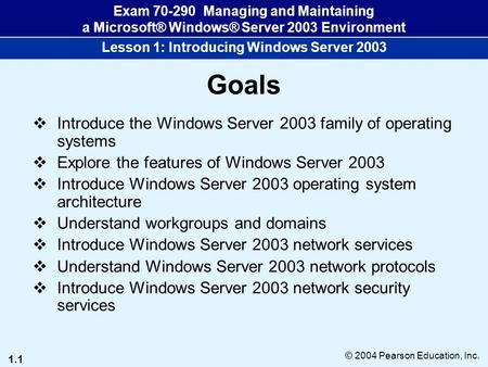 1.1 © 2004 Pearson Education, Inc. Exam 70-290 Managing and Maintaining a Microsoft® Windows® Server 2003 Environment Lesson 1: Introducing Windows Server.